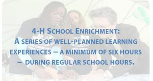 "Transparent image of 4-H'ers sharing academic project details with adult. Statement in foreground reads, ""4-H School Enrichment: A series of well-planned experiences – a minimum of six hours – during regular school hours. (Background image credits: USDA)"